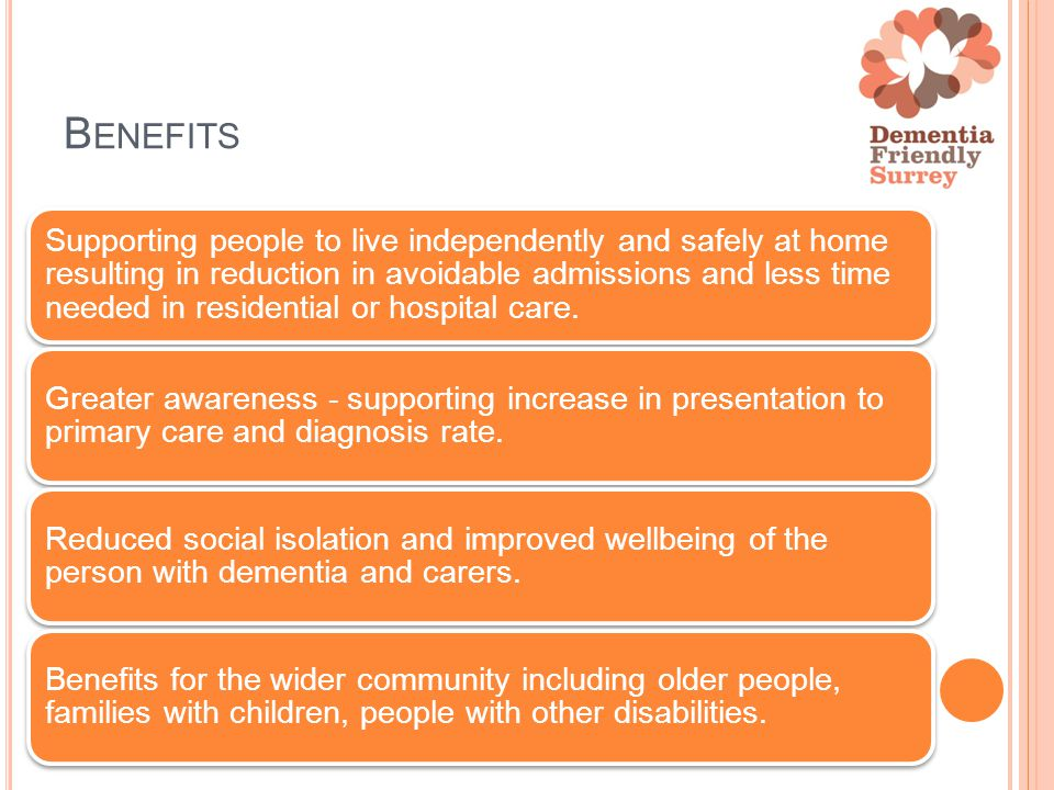 B ENEFITS Supporting people to live independently and safely at home resulting in reduction in avoidable admissions and less time needed in residential or hospital care.
