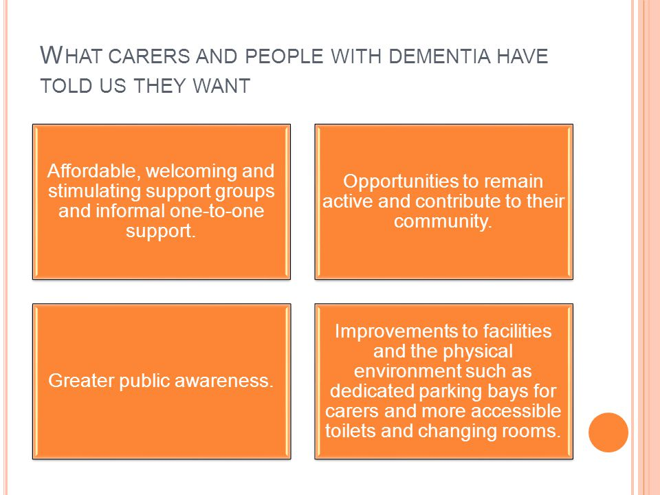 W HAT CARERS AND PEOPLE WITH DEMENTIA HAVE TOLD US THEY WANT Affordable, welcoming and stimulating support groups and informal one-to-one support.