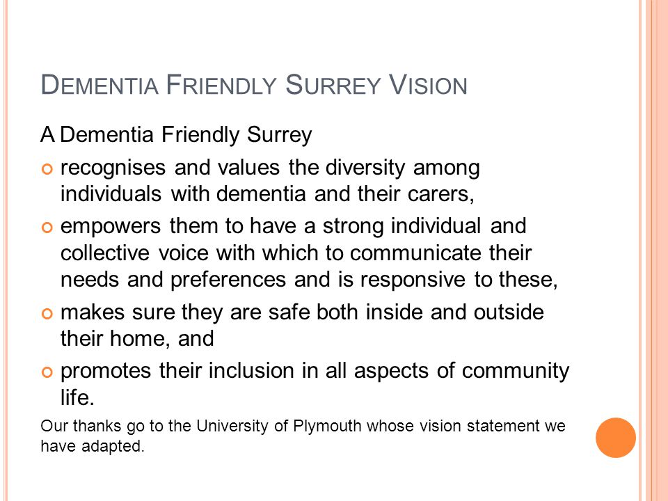 D EMENTIA F RIENDLY S URREY V ISION A Dementia Friendly Surrey recognises and values the diversity among individuals with dementia and their carers, empowers them to have a strong individual and collective voice with which to communicate their needs and preferences and is responsive to these, makes sure they are safe both inside and outside their home, and promotes their inclusion in all aspects of community life.
