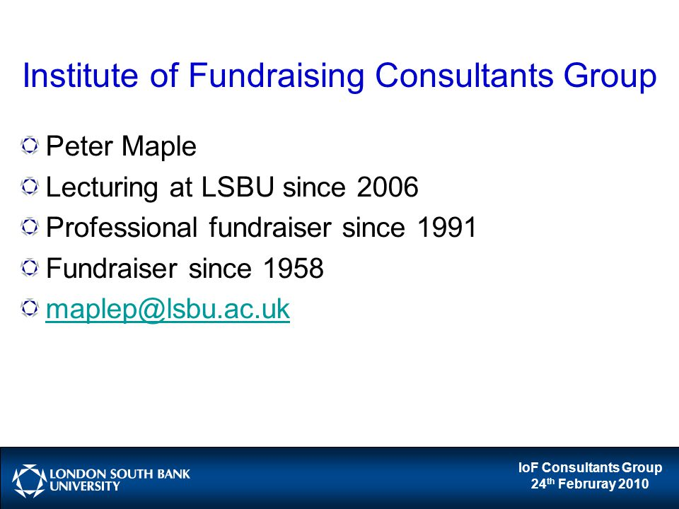 IoF Consultants Group 24 th Februray 2010 Institute of Fundraising Consultants Group Peter Maple Lecturing at LSBU since 2006 Professional fundraiser