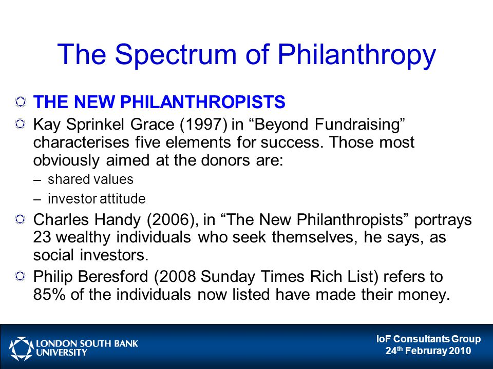 IoF Consultants Group 24 th Februray 2010 The Spectrum of Philanthropy THE NEW PHILANTHROPISTS Kay Sprinkel Grace (1997) in Beyond Fundraising characterises five elements for success.