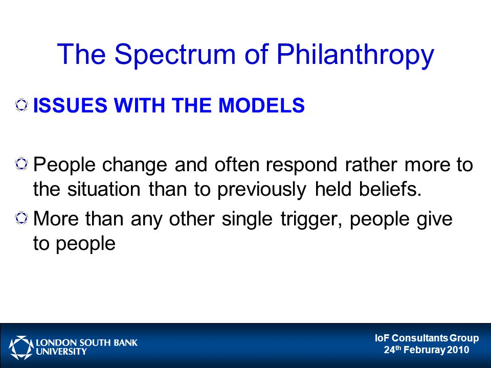 IoF Consultants Group 24 th Februray 2010 The Spectrum of Philanthropy ISSUES WITH THE MODELS People change and often respond rather more to the situation than to previously held beliefs.