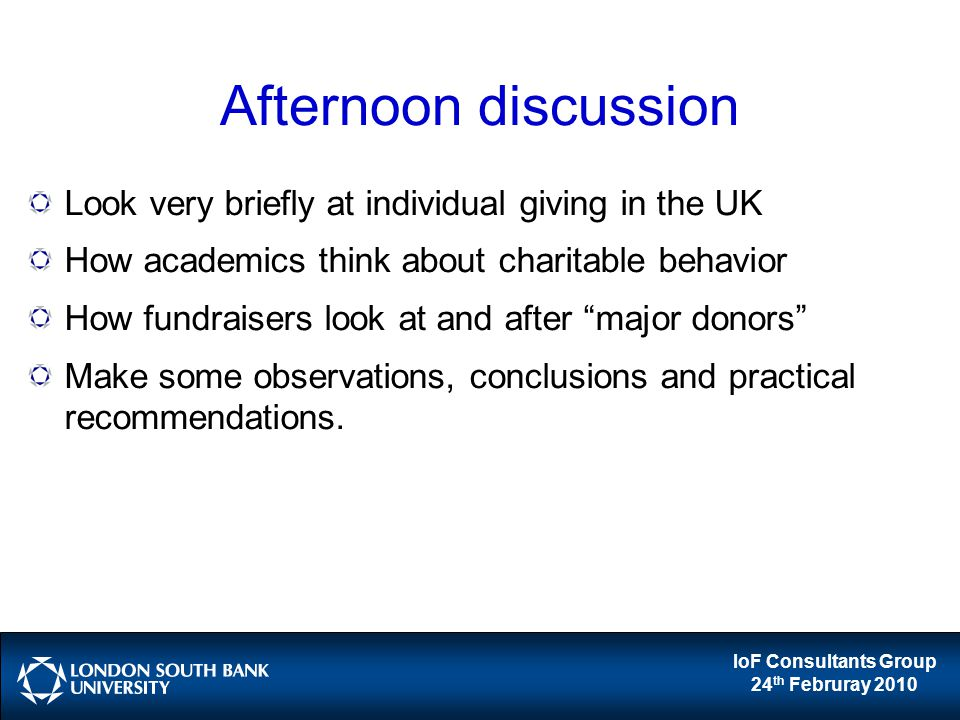 IoF Consultants Group 24 th Februray 2010 Afternoon discussion Look very briefly at individual giving in the UK How academics think about charitable behavior How fundraisers look at and after major donors Make some observations, conclusions and practical recommendations.