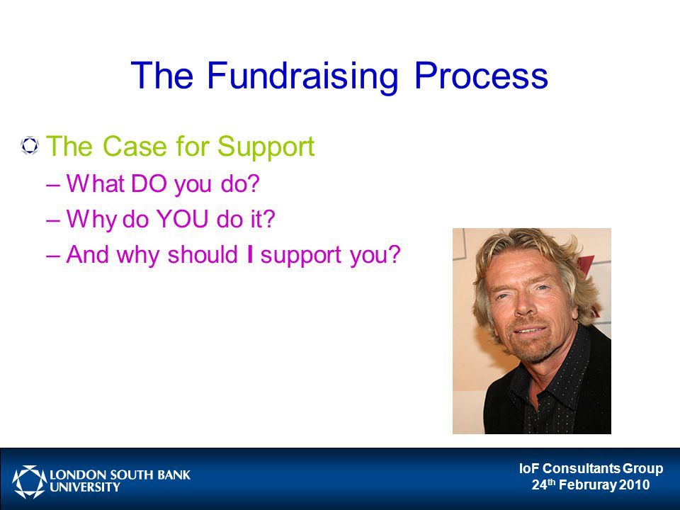 IoF Consultants Group 24 th Februray 2010 The Fundraising Process The Case for Support –What DO you do? –Why do YOU do it? –And why should I support y
