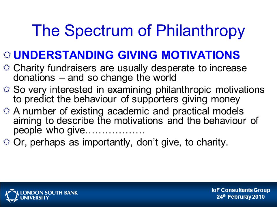 IoF Consultants Group 24 th Februray 2010 The Spectrum of Philanthropy UNDERSTANDING GIVING MOTIVATIONS Charity fundraisers are usually desperate to i