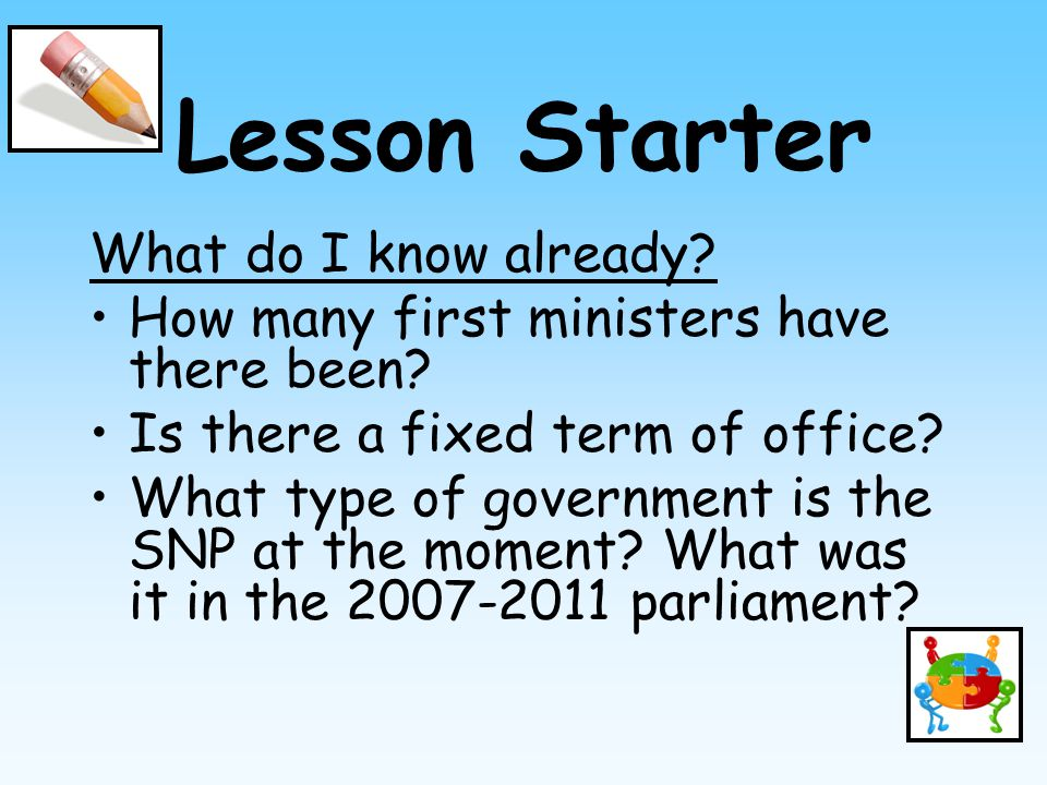Lesson Starter What do I know already? How many first ministers have there been? Is there a fixed term of office? What type of government is the SNP a