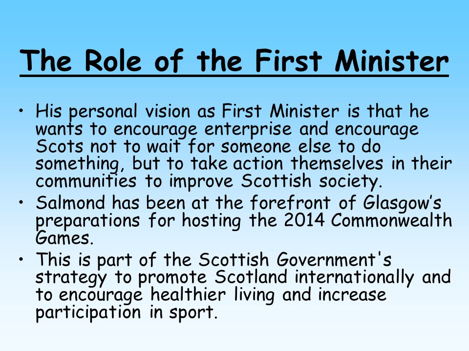 The Role of the First Minister His personal vision as First Minister is that he wants to encourage enterprise and encourage Scots not to wait for some