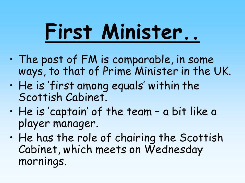 First Minister.. The post of FM is comparable, in some ways, to that of Prime Minister in the UK. He is 'first among equals' within the Scottish Cabin
