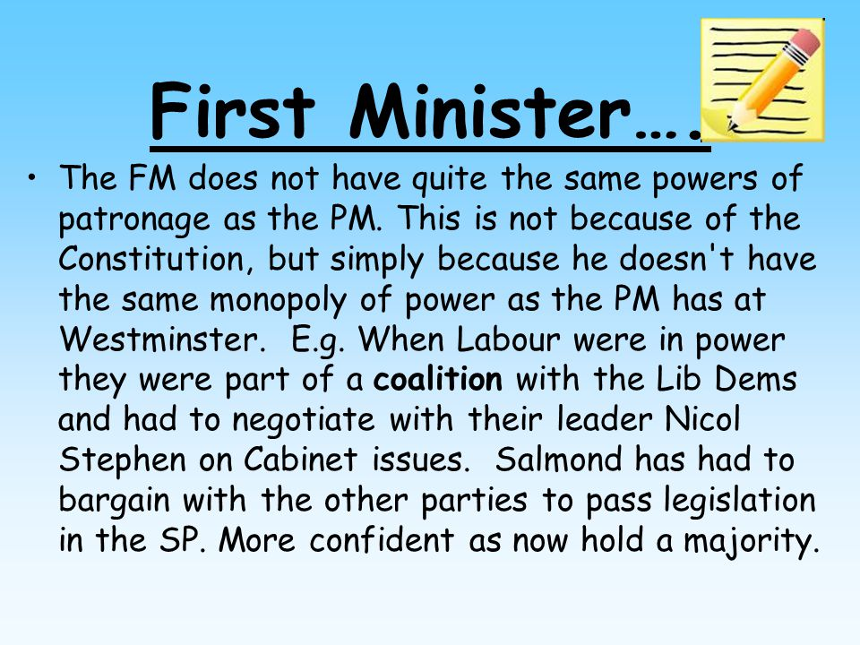 First Minister…. The FM does not have quite the same powers of patronage as the PM.