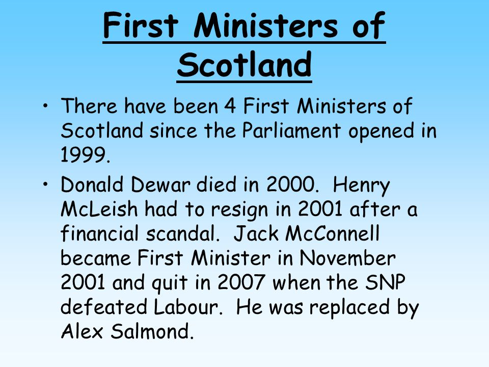 First Ministers of Scotland There have been 4 First Ministers of Scotland since the Parliament opened in 1999. Donald Dewar died in 2000. Henry McLeis