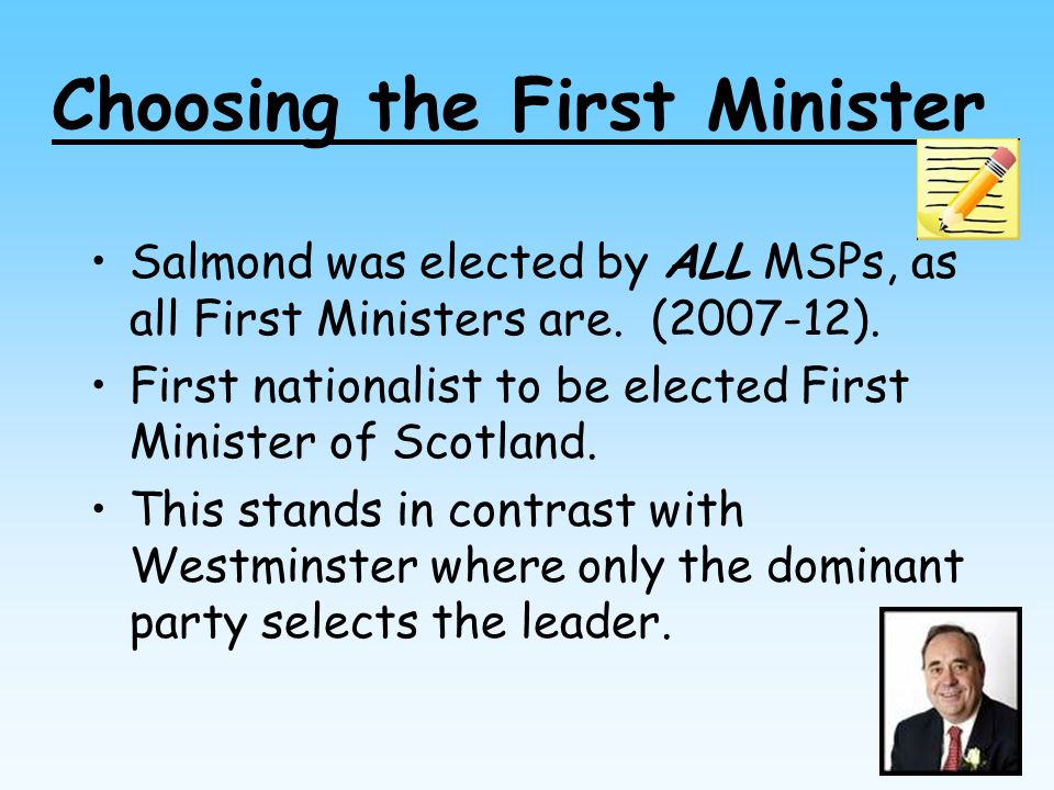 Choosing the First Minister Salmond was elected by ALL MSPs, as all First Ministers are. (2007-12). First nationalist to be elected First Minister of