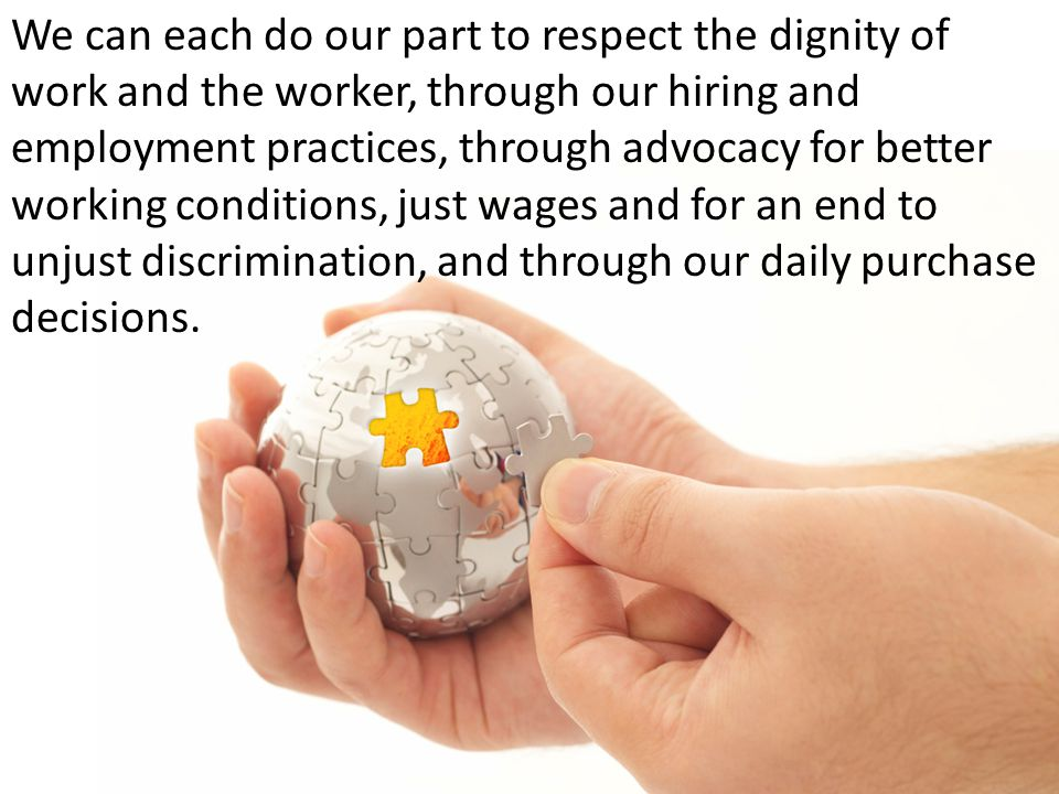 We can each do our part to respect the dignity of work and the worker, through our hiring and employment practices, through advocacy for better workin