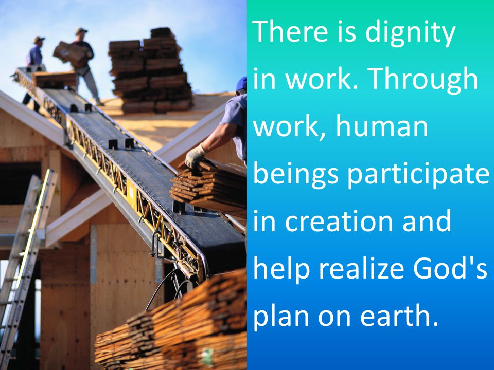 There is dignity in work. Through work, human beings participate in creation and help realize God's plan on earth.