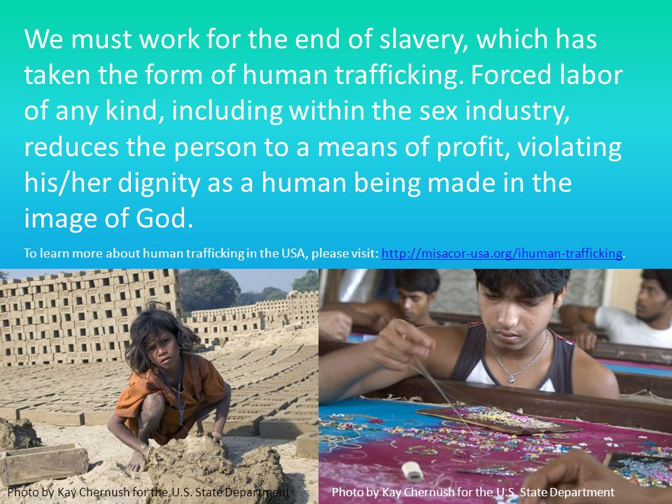 We must work for the end of slavery, which has taken the form of human trafficking. Forced labor of any kind, including within the sex industry, reduc