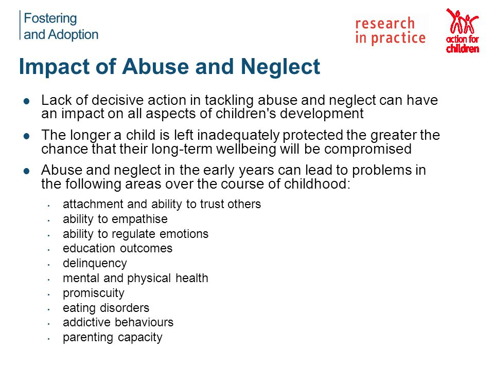 Impact of Abuse and Neglect Lack of decisive action in tackling abuse and neglect can have an impact on all aspects of children s development The longer a child is left inadequately protected the greater the chance that their long-term wellbeing will be compromised Abuse and neglect in the early years can lead to problems in the following areas over the course of childhood: attachment and ability to trust others ability to empathise ability to regulate emotions education outcomes delinquency mental and physical health promiscuity eating disorders addictive behaviours parenting capacity