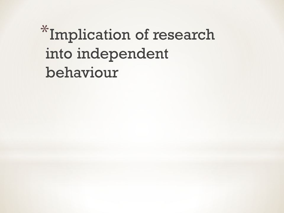 * Implication of research into independent behaviour