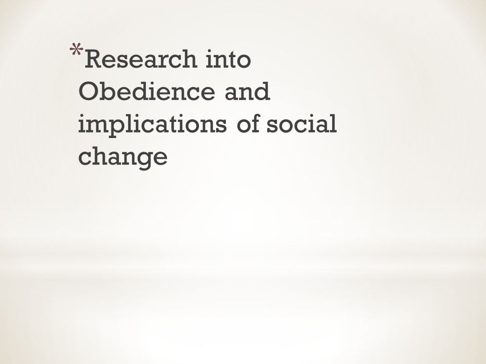 * Research into Obedience and implications of social change