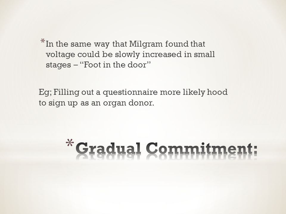 * In the same way that Milgram found that voltage could be slowly increased in small stages – Foot in the door Eg; Filling out a questionnaire more likely hood to sign up as an organ donor.