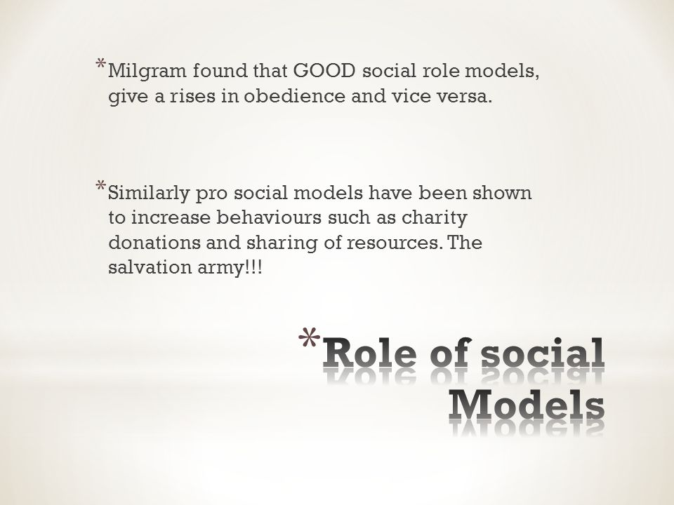 * Milgram found that GOOD social role models, give a rises in obedience and vice versa.