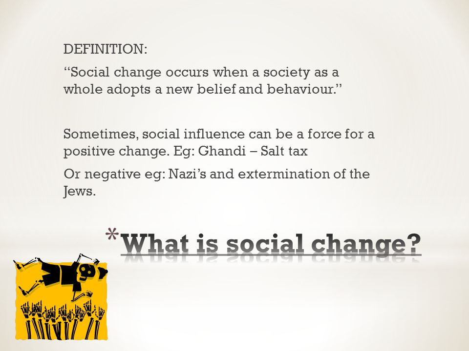 DEFINITION: Social change occurs when a society as a whole adopts a new belief and behaviour. Sometimes, social influence can be a force for a positive change.