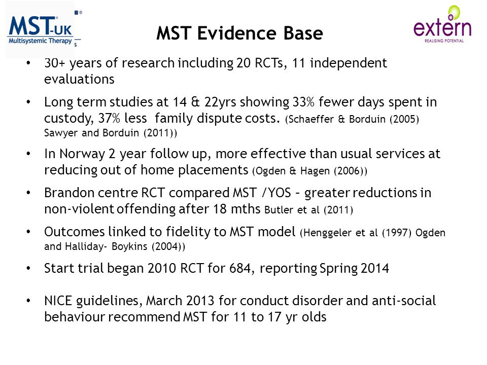 MST Evidence Base 30+ years of research including 20 RCTs, 11 independent evaluations Long term studies at 14 & 22yrs showing 33% fewer days spent in custody, 37% less family dispute costs.
