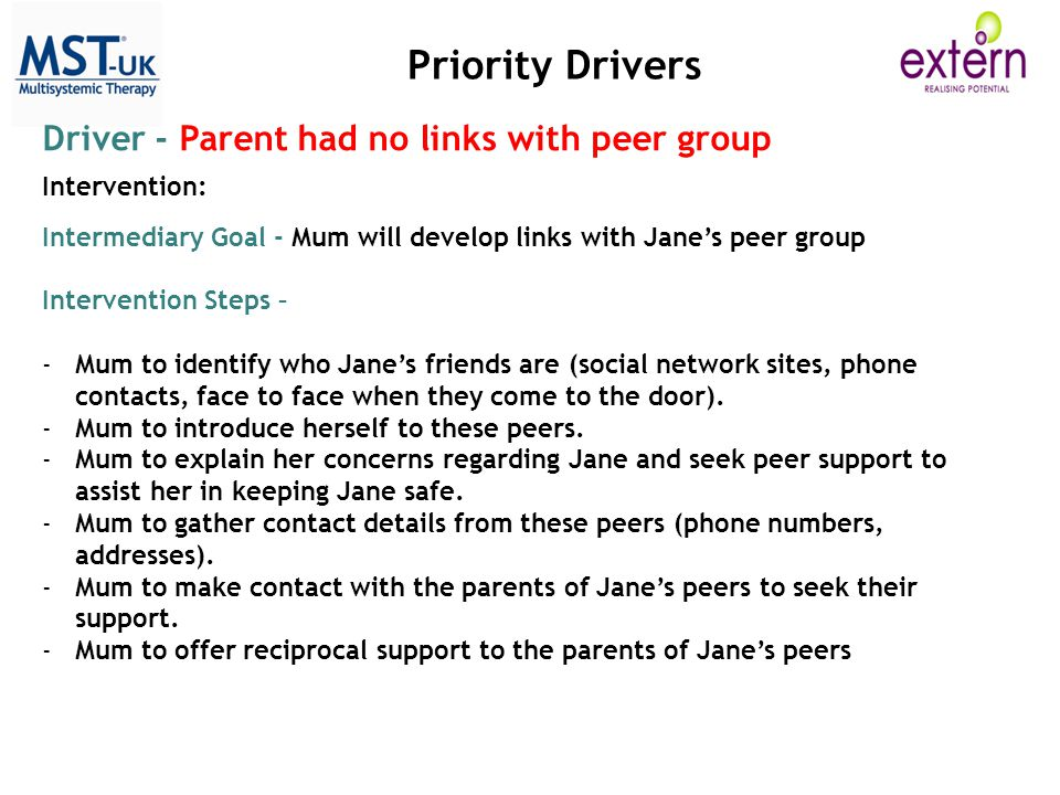 Priority Drivers Driver - Parent had no links with peer group Intervention: Intermediary Goal - Mum will develop links with Jane's peer group Intervention Steps – -Mum to identify who Jane's friends are (social network sites, phone contacts, face to face when they come to the door).