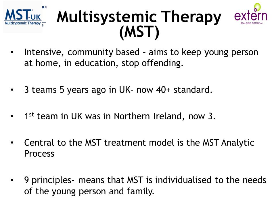 Multisystemic Therapy (MST) Intensive, community based – aims to keep young person at home, in education, stop offending.