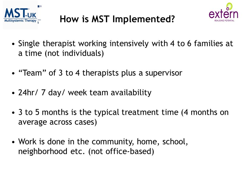 Single therapist working intensively with 4 to 6 families at a time (not individuals) Team of 3 to 4 therapists plus a supervisor 24hr/ 7 day/ week team availability 3 to 5 months is the typical treatment time (4 months on average across cases) Work is done in the community, home, school, neighborhood etc.