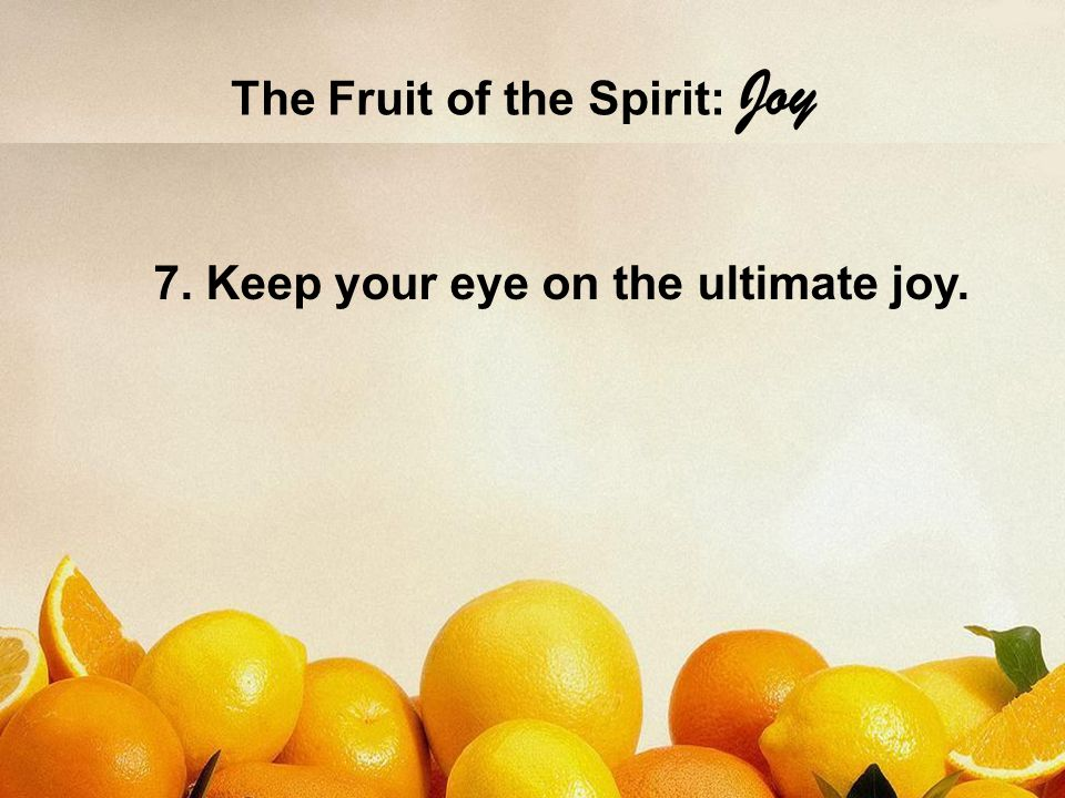 The Fruit of the Spirit: Joy 7. Keep your eye on the ultimate joy.
