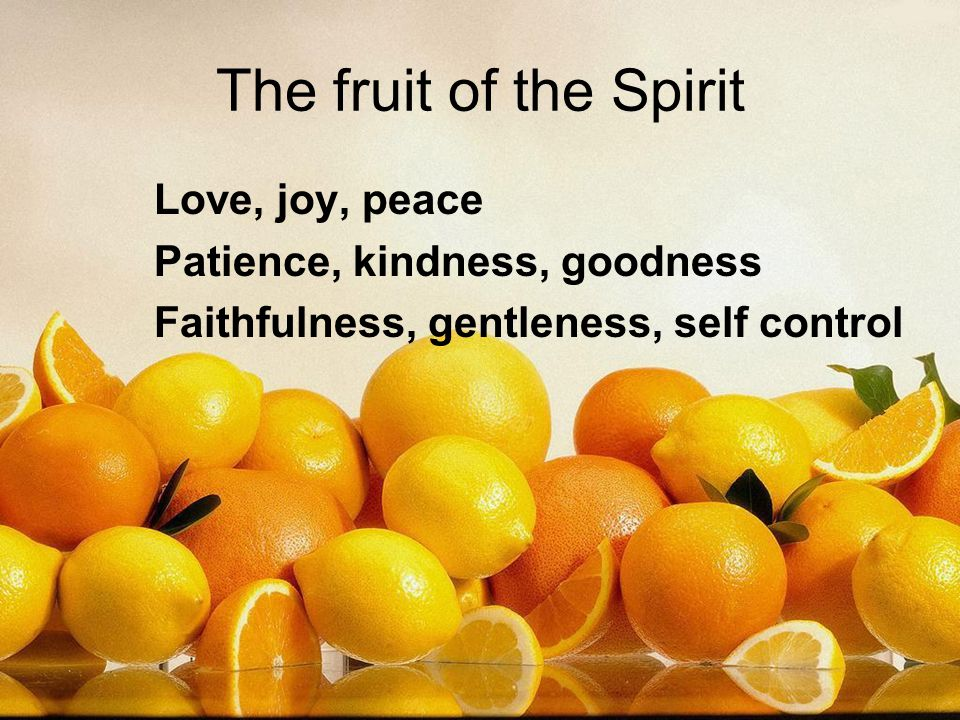 The fruit of the Spirit Love, joy, peace Patience, kindness, goodness Faithfulness, gentleness, self control