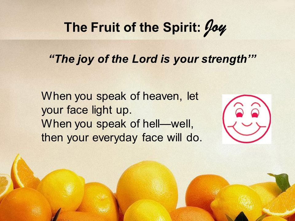 The Fruit of the Spirit: Joy Be joyful always (1 Thes 5:16) Rejoice in the Lord always.