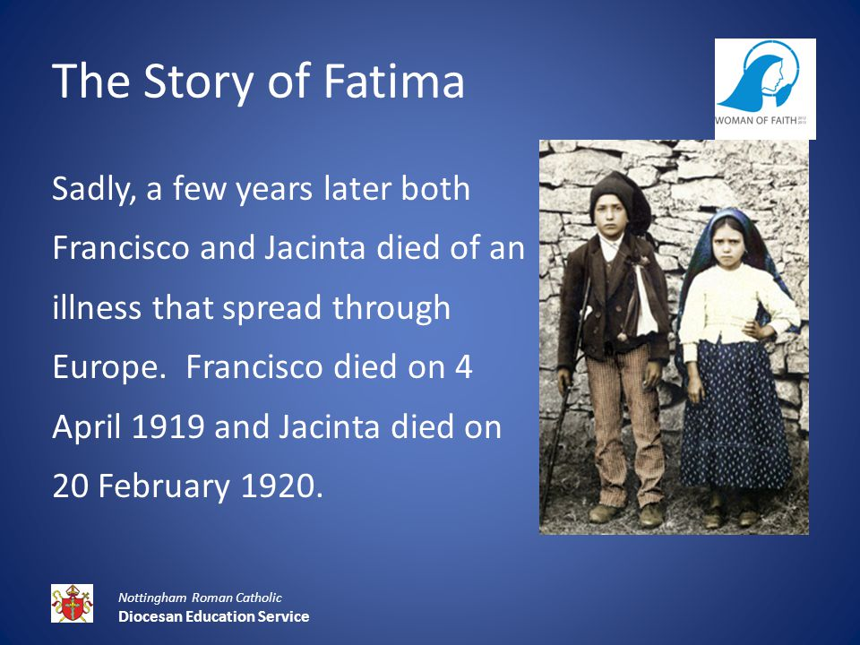 The Story of Fatima Sadly, a few years later both Francisco and Jacinta died of an illness that spread through Europe.