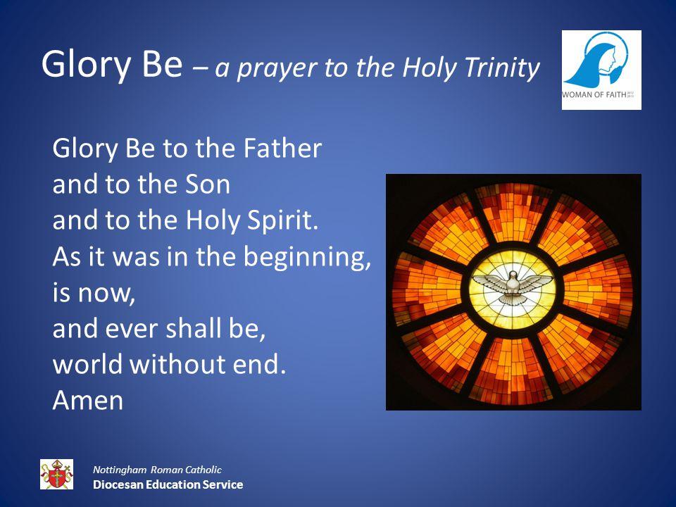 Glory Be – a prayer to the Holy Trinity Nottingham Roman Catholic Diocesan Education Service Glory Be to the Father and to the Son and to the Holy Spirit.