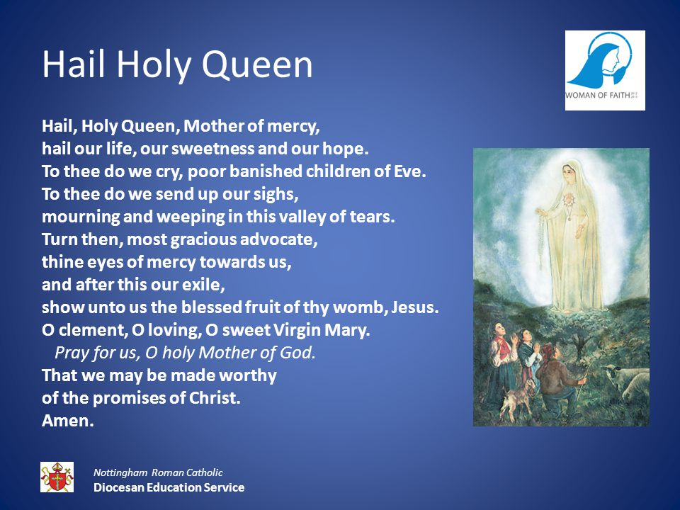 Hail Holy Queen Nottingham Roman Catholic Diocesan Education Service Hail, Holy Queen, Mother of mercy, hail our life, our sweetness and our hope.