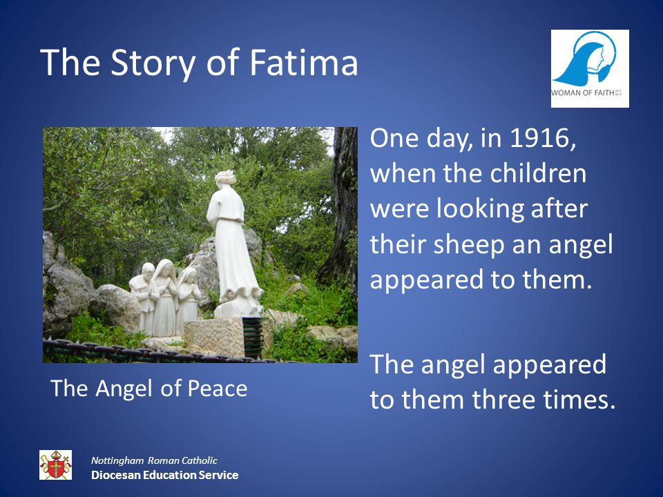 The Story of Fatima Nottingham Roman Catholic Diocesan Education Service One day, in 1916, when the children were looking after their sheep an angel appeared to them.