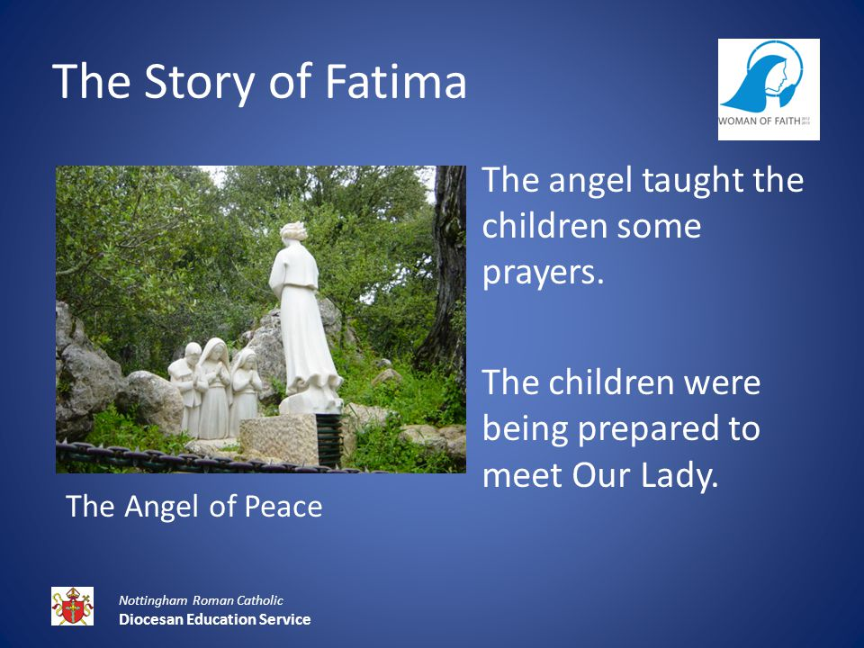 The Story of Fatima Nottingham Roman Catholic Diocesan Education Service The angel taught the children some prayers.