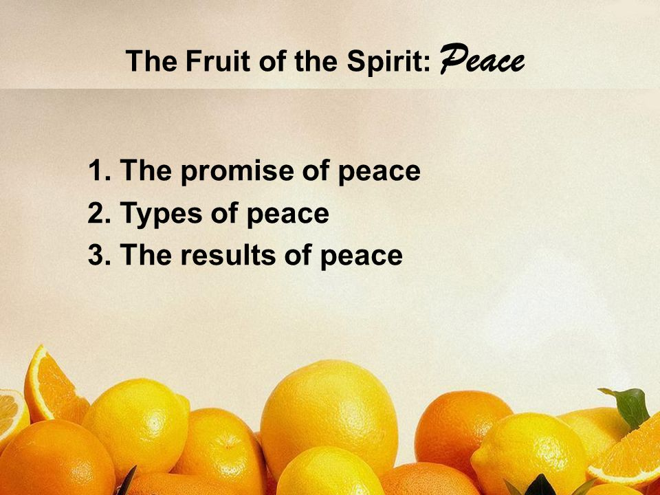 The Fruit of the Spirit: Peace 1. The promise of peace 2. Types of peace 3. The results of peace