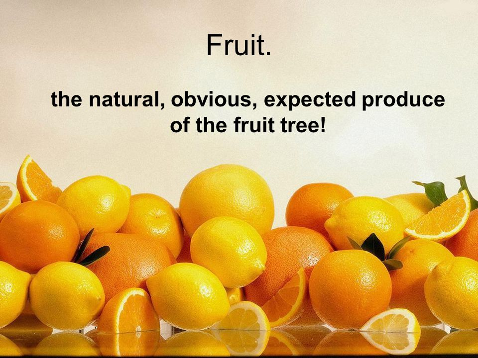 Fruit. the natural, obvious, expected produce of the fruit tree!