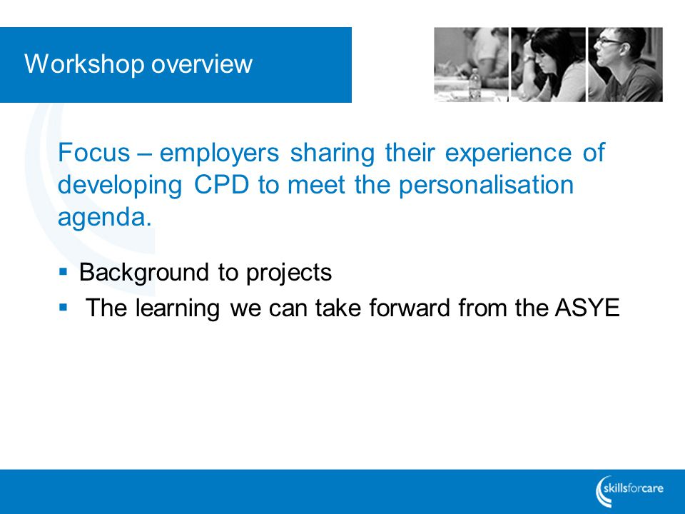 Workshop overview Focus – employers sharing their experience of developing CPD to meet the personalisation agenda.  Background to projects  The lear