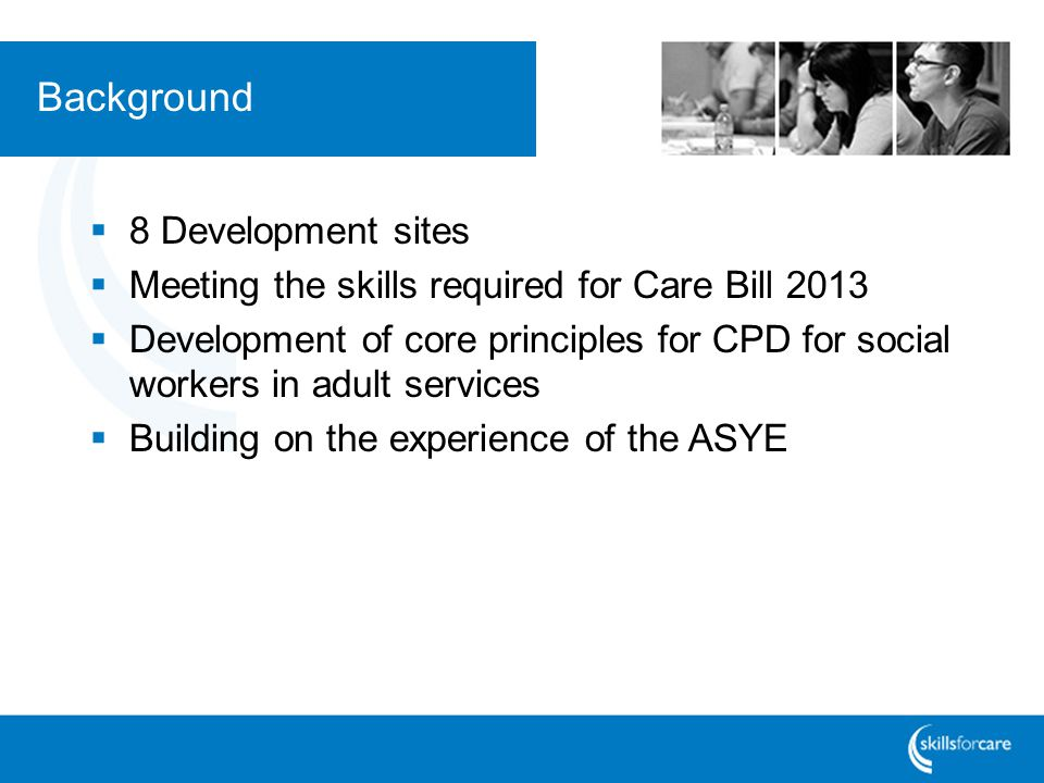 Background  8 Development sites  Meeting the skills required for Care Bill 2013  Development of core principles for CPD for social workers in adult
