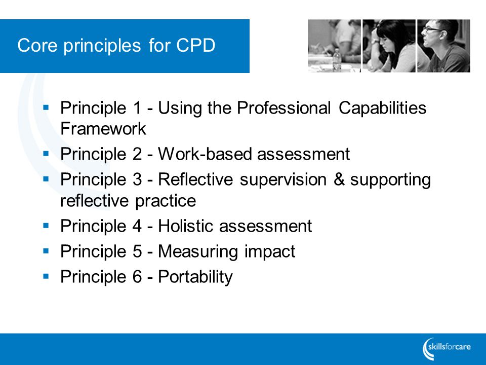 Core principles for CPD  Principle 1 - Using the Professional Capabilities Framework  Principle 2 - Work-based assessment  Principle 3 - Reflective