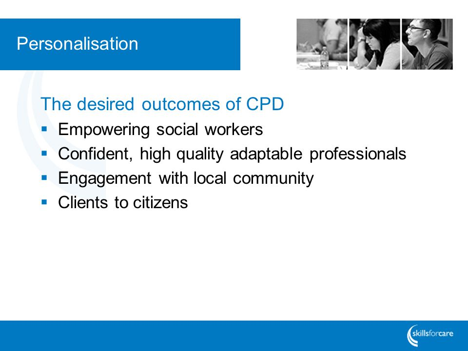 Personalisation The desired outcomes of CPD  Empowering social workers  Confident, high quality adaptable professionals  Engagement with local comm