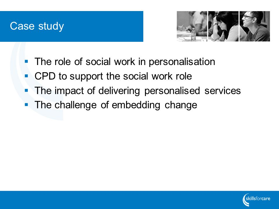Case study  The role of social work in personalisation  CPD to support the social work role  The impact of delivering personalised services  The c