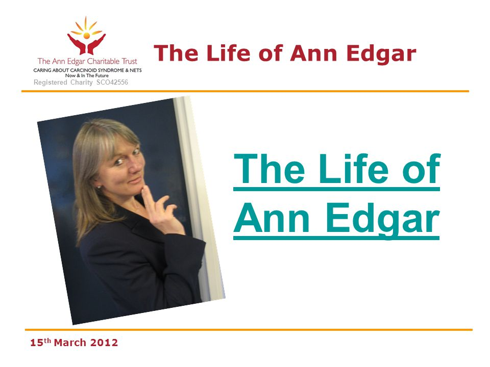 The Life of Ann Edgar Registered Charity SCO42556 15 th March 2012 EARLY DAYS Born 15 th March 1963 Adopted at age 3 months Raised and educated in Whitburn, West Lothian