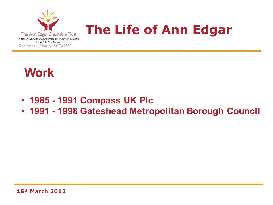 The Life of Ann Edgar Registered Charity SCO42556 15 th March 2012 Work 1985 - 1991 Compass UK Plc 1991 - 1998 Gateshead Metropolitan Borough Council 1998 - 2008 Great North Eastern Railways GNER