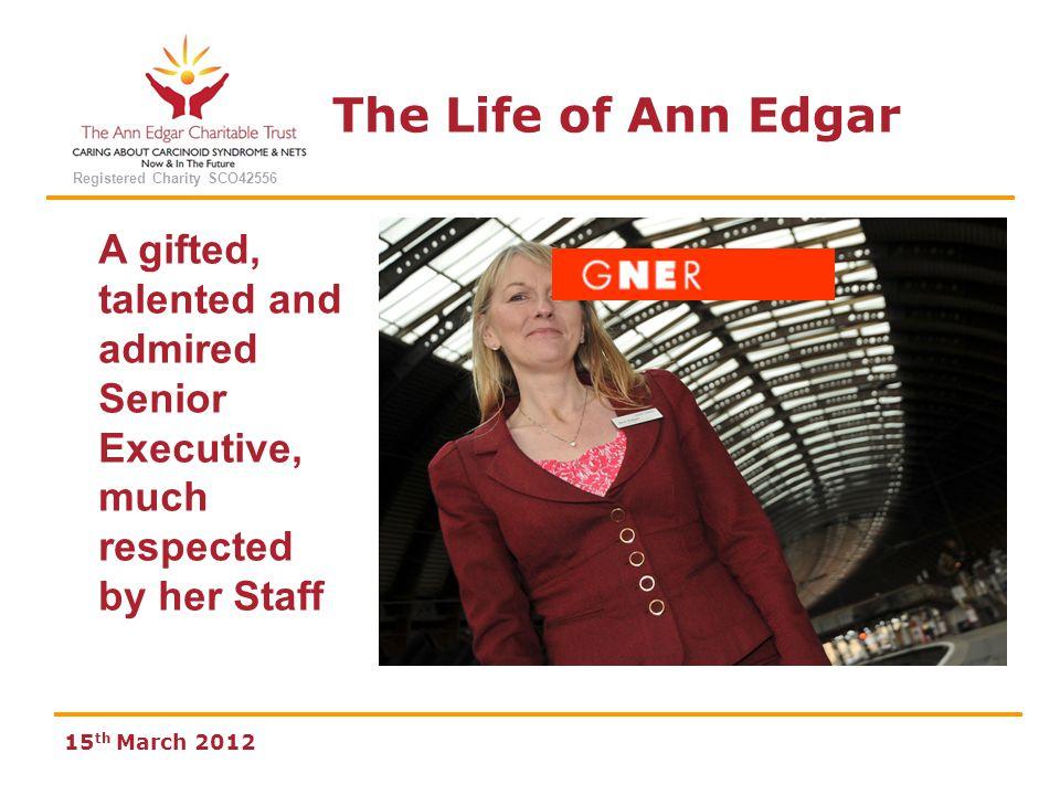The Life of Ann Edgar Registered Charity SCO42556 15 th March 2012 Work 1985 - 1991 Compass UK Plc 1991 - 1998 Gateshead Metropolitan Borough Council 1998 - 2008 Great North Eastern Railways GNER 2008 - 2011 Walter Management Associates