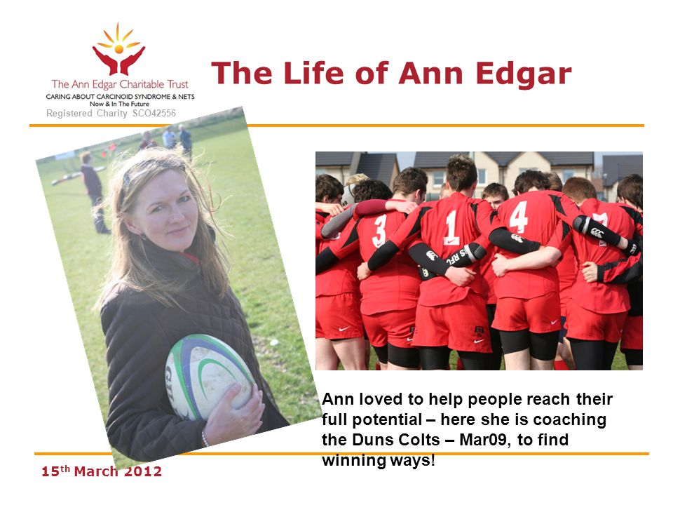 The Life of Ann Edgar Registered Charity SCO42556 15 th March 2012 Ann loved to help people reach their full potential – here she is coaching the Duns