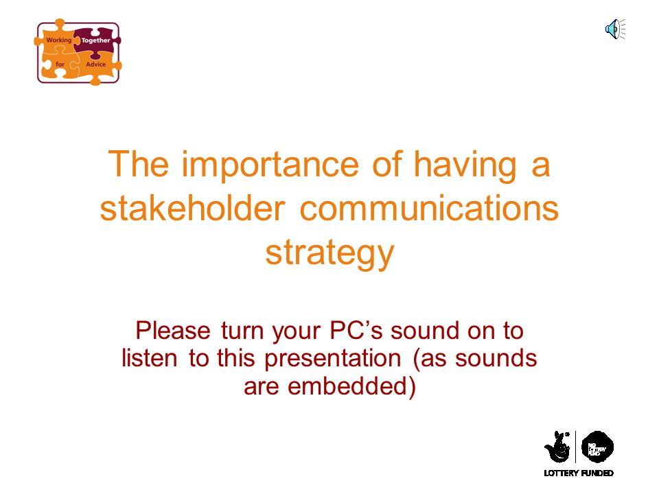 The importance of having a stakeholder communications strategy Please turn your PC's sound on to listen to this presentation (as sounds are embedded)