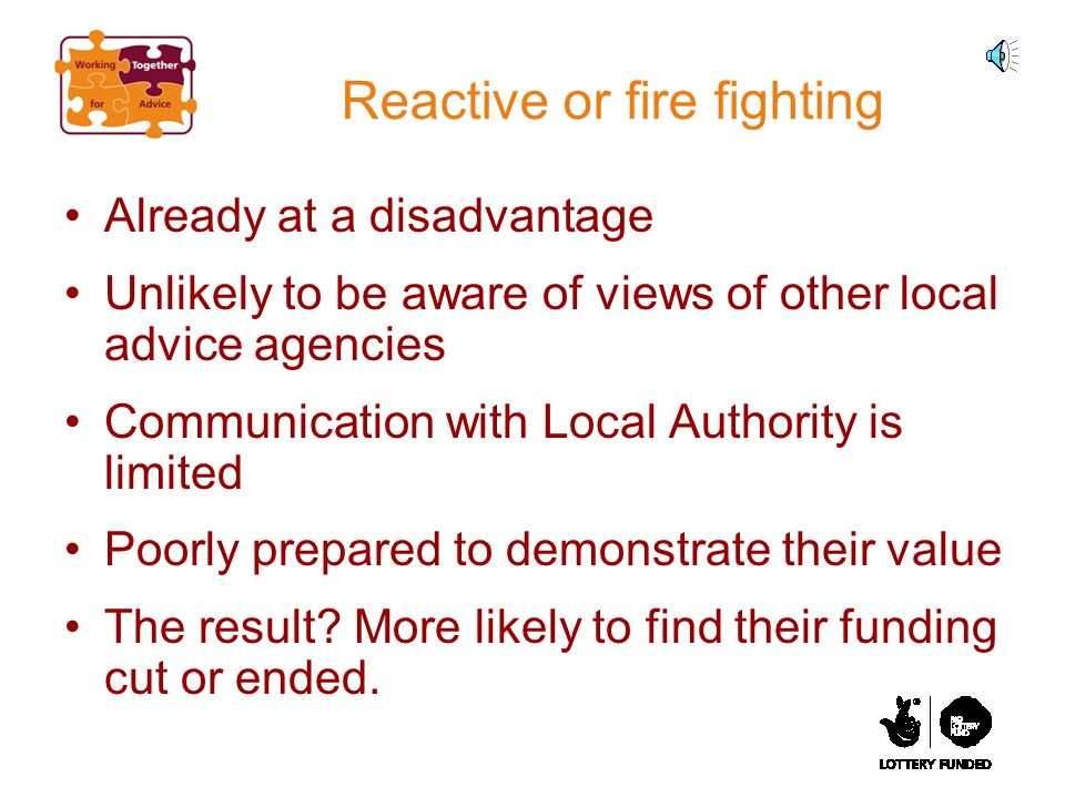 Reactive or fire fighting Already at a disadvantage Unlikely to be aware of views of other local advice agencies Communication with Local Authority is limited Poorly prepared to demonstrate their value The result.
