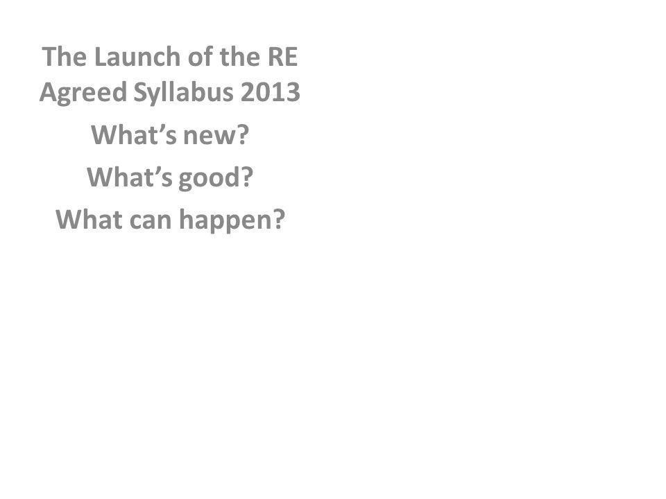 The Launch of the RE Agreed Syllabus 2013 What's new What's good What can happen